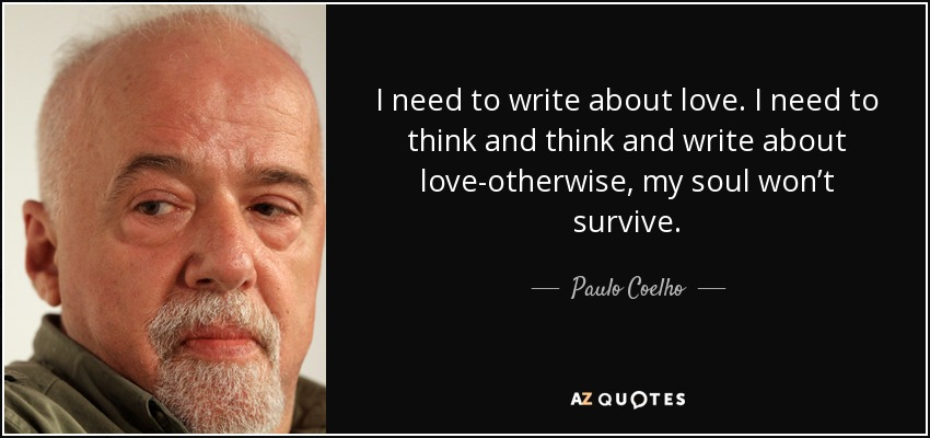 I need to write about love. I need to think and think and write about love-otherwise, my soul won't survive. - Paulo Coelho