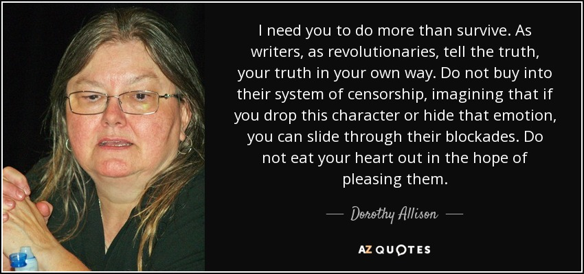 I need you to do more than survive. As writers, as revolutionaries, tell the truth, your truth in your own way. Do not buy into their system of censorship, imagining that if you drop this character or hide that emotion, you can slide through their blockades. Do not eat your heart out in the hope of pleasing them. - Dorothy Allison