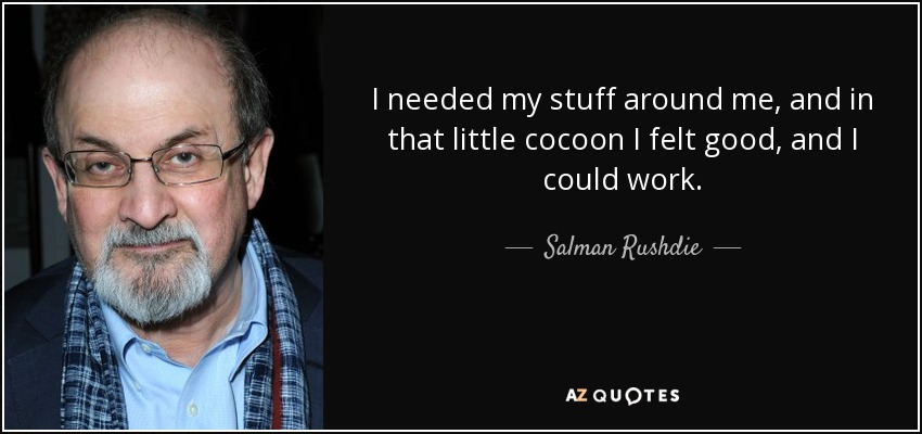 I needed my stuff around me, and in that little cocoon I felt good, and I could work. - Salman Rushdie