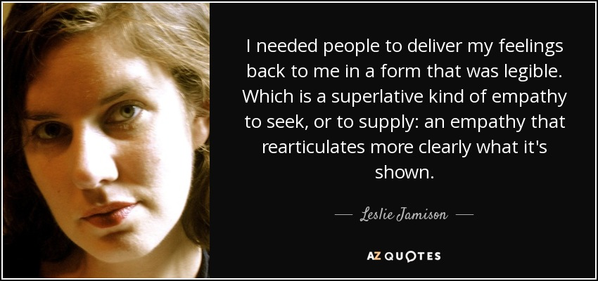 I needed people to deliver my feelings back to me in a form that was legible. Which is a superlative kind of empathy to seek, or to supply: an empathy that rearticulates more clearly what it's shown. - Leslie Jamison