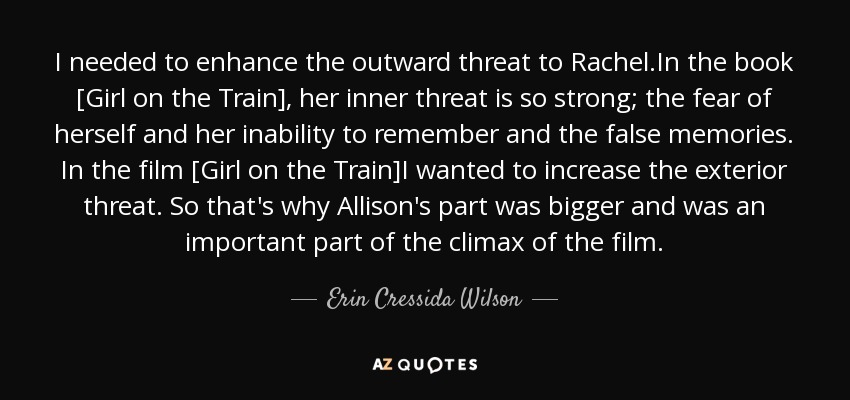 I needed to enhance the outward threat to Rachel.In the book [Girl on the Train], her inner threat is so strong; the fear of herself and her inability to remember and the false memories. In the film [Girl on the Train]I wanted to increase the exterior threat. So that's why Allison's part was bigger and was an important part of the climax of the film. - Erin Cressida Wilson