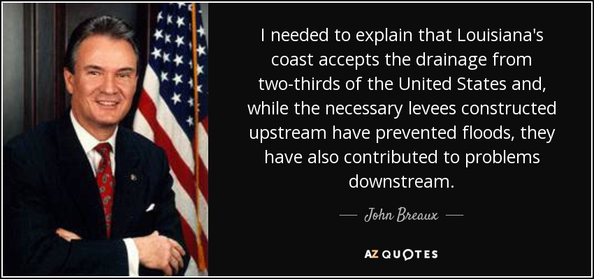 I needed to explain that Louisiana's coast accepts the drainage from two-thirds of the United States and, while the necessary levees constructed upstream have prevented floods, they have also contributed to problems downstream. - John Breaux