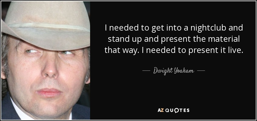I needed to get into a nightclub and stand up and present the material that way. I needed to present it live. - Dwight Yoakam