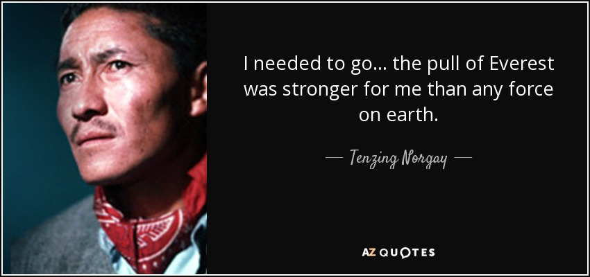 I needed to go . . . the pull of Everest was stronger for me than any force on earth. - Tenzing Norgay