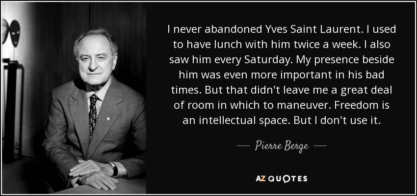 I never abandoned Yves Saint Laurent. I used to have lunch with him twice a week. I also saw him every Saturday. My presence beside him was even more important in his bad times. But that didn't leave me a great deal of room in which to maneuver. Freedom is an intellectual space. But I don't use it. - Pierre Berge