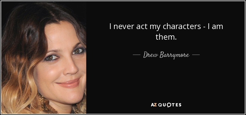 I never act my characters - I am them. - Drew Barrymore
