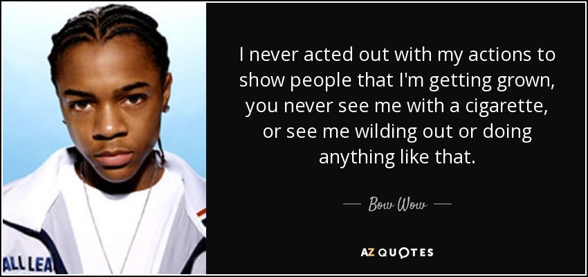I never acted out with my actions to show people that I'm getting grown, you never see me with a cigarette, or see me wilding out or doing anything like that. - Bow Wow