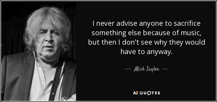 I never advise anyone to sacrifice something else because of music, but then I don't see why they would have to anyway. - Mick Taylor