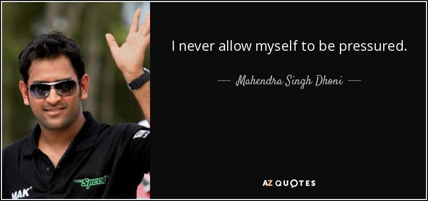 I never allow myself to be pressured. - Mahendra Singh Dhoni
