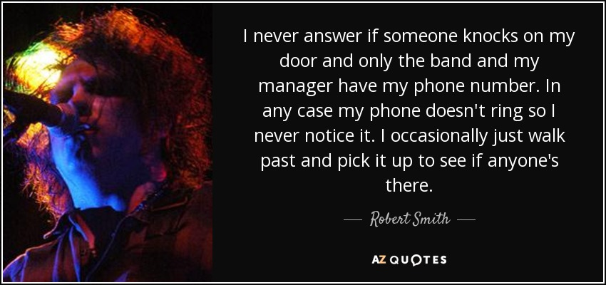 I never answer if someone knocks on my door and only the band and my manager have my phone number. In any case my phone doesn't ring so I never notice it. I occasionally just walk past and pick it up to see if anyone's there. - Robert Smith