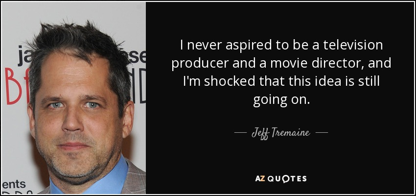 I never aspired to be a television producer and a movie director, and I'm shocked that this idea is still going on. - Jeff Tremaine