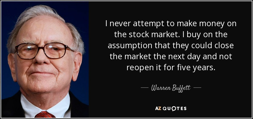 I never attempt to make money on the stock market. I buy on the assumption that they could close the market the next day and not reopen it for five years. - Warren Buffett