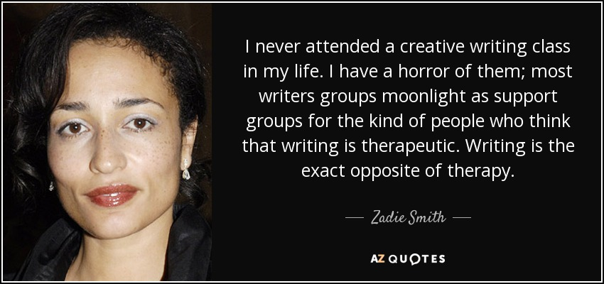 I never attended a creative writing class in my life. I have a horror of them; most writers groups moonlight as support groups for the kind of people who think that writing is therapeutic. Writing is the exact opposite of therapy. - Zadie Smith