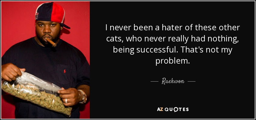 I never been a hater of these other cats, who never really had nothing, being successful. That's not my problem. - Raekwon