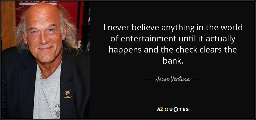 I never believe anything in the world of entertainment until it actually happens and the check clears the bank. - Jesse Ventura
