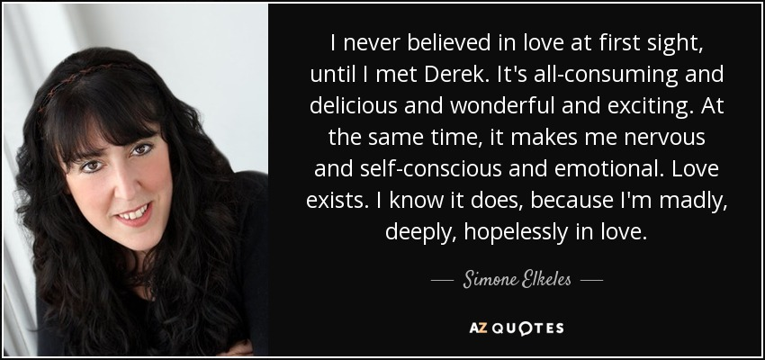 I never believed in love at first sight, until I met Derek. It's all-consuming and delicious and wonderful and exciting. At the same time, it makes me nervous and self-conscious and emotional. Love exists. I know it does, because I'm madly, deeply, hopelessly in love. - Simone Elkeles