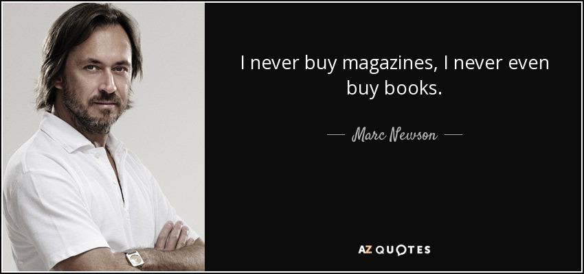 I never buy magazines, I never even buy books. - Marc Newson