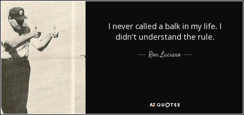 I never called a balk in my life. I didn't understand the rule. - Ron Luciano