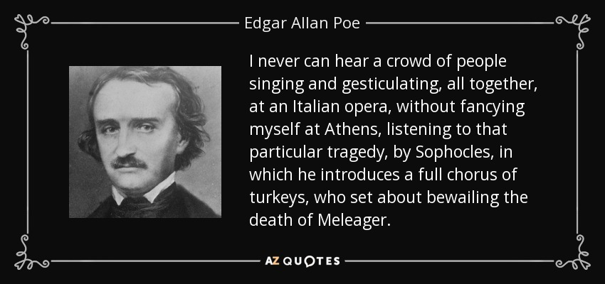 I never can hear a crowd of people singing and gesticulating, all together, at an Italian opera, without fancying myself at Athens, listening to that particular tragedy, by Sophocles, in which he introduces a full chorus of turkeys, who set about bewailing the death of Meleager. - Edgar Allan Poe