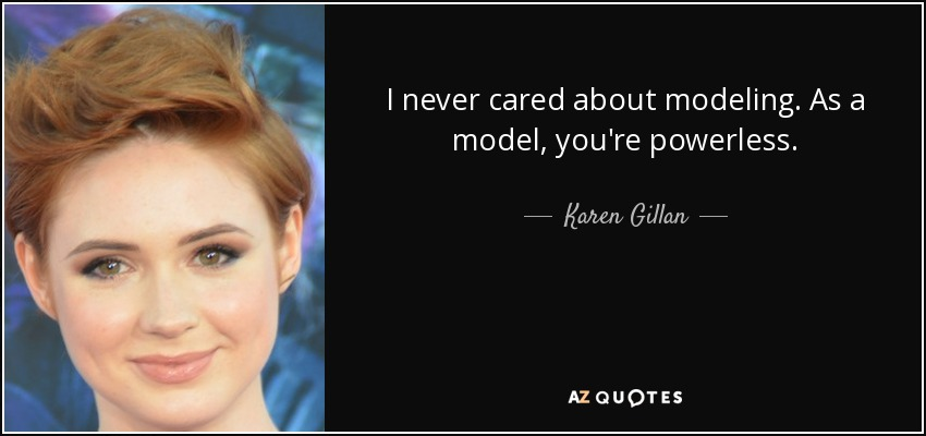I never cared about modeling. As a model, you're powerless. - Karen Gillan