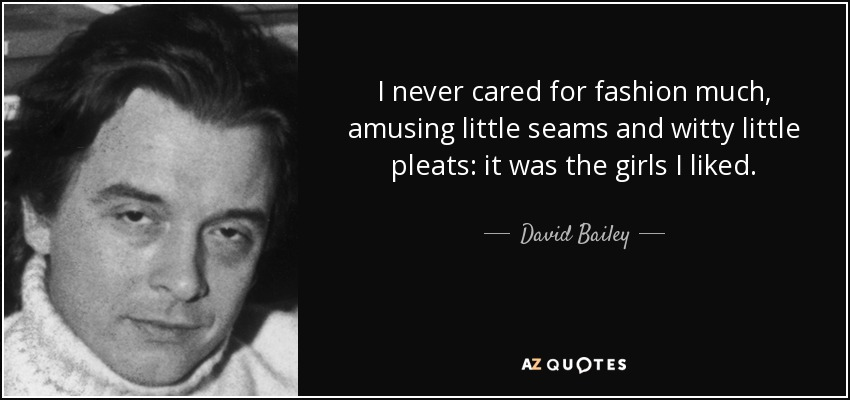 I never cared for fashion much, amusing little seams and witty little pleats: it was the girls I liked. - David Bailey