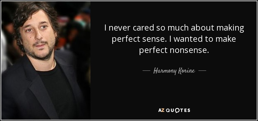 I never cared so much about making perfect sense. I wanted to make perfect nonsense. - Harmony Korine