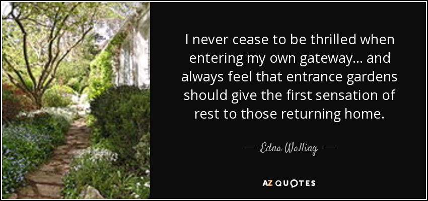 I never cease to be thrilled when entering my own gateway... and always feel that entrance gardens should give the first sensation of rest to those returning home. - Edna Walling