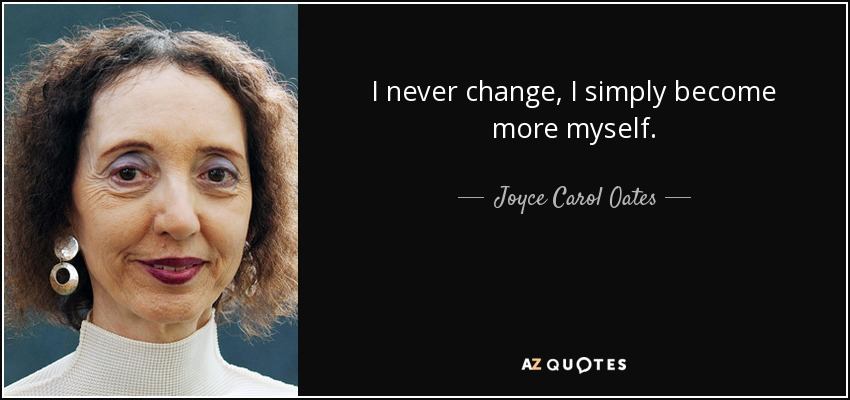 I never change, I simply become more myself. - Joyce Carol Oates