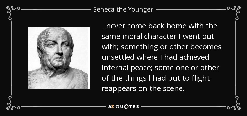 I never come back home with the same moral character I went out with; something or other becomes unsettled where I had achieved internal peace; some one or other of the things I had put to flight reappears on the scene. - Seneca the Younger