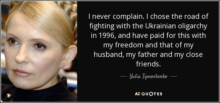 I never complain. I chose the road of fighting with the Ukrainian oligarchy in 1996, and have paid for this with my freedom and that of my husband, my father and my close friends. - Yulia Tymoshenko