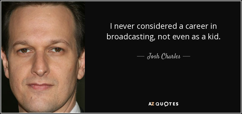 I never considered a career in broadcasting, not even as a kid. - Josh Charles