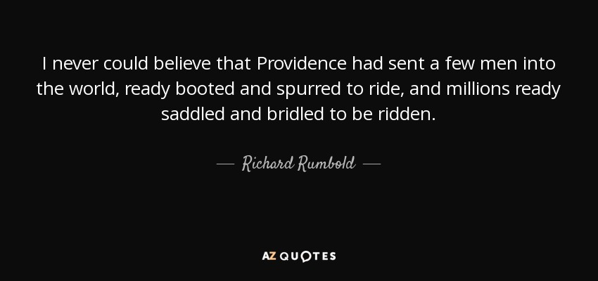 I never could believe that Providence had sent a few men into the world, ready booted and spurred to ride, and millions ready saddled and bridled to be ridden. - Richard Rumbold