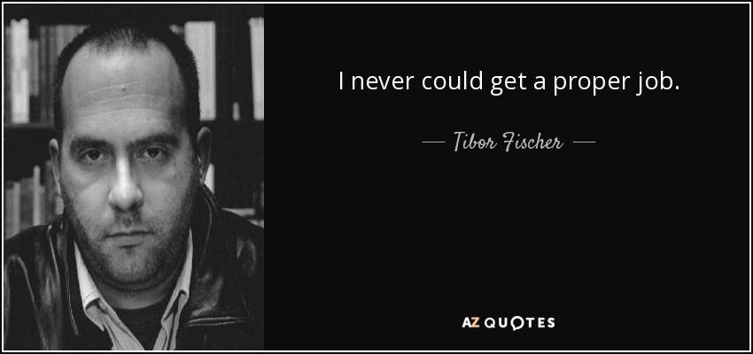 I never could get a proper job. - Tibor Fischer