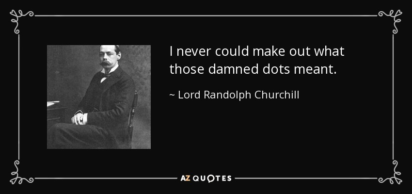 I never could make out what those damned dots meant. - Lord Randolph Churchill