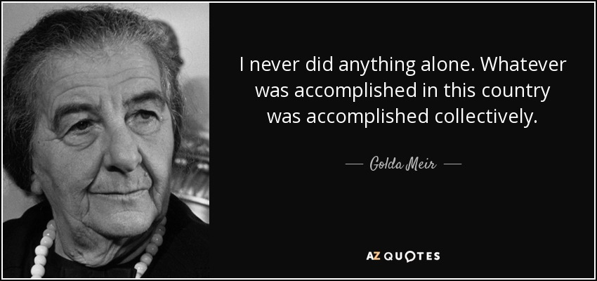 I never did anything alone. Whatever was accomplished in this country was accomplished collectively. - Golda Meir