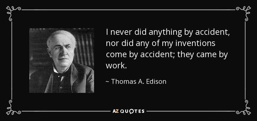 I never did anything by accident, nor did any of my inventions come by accident; they came by work. - Thomas A. Edison