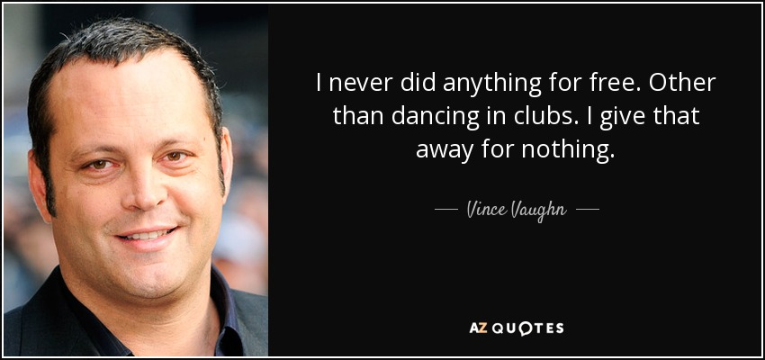 I never did anything for free. Other than dancing in clubs. I give that away for nothing. - Vince Vaughn