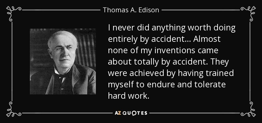 I never did anything worth doing entirely by accident. . . Almost none of my inventions came about totally by accident. They were achieved by having trained myself to endure and tolerate hard work. - Thomas A. Edison
