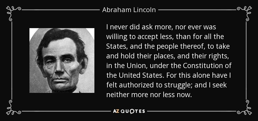 I never did ask more, nor ever was willing to accept less, than for all the States, and the people thereof, to take and hold their places, and their rights, in the Union, under the Constitution of the United States. For this alone have I felt authorized to struggle; and I seek neither more nor less now. - Abraham Lincoln