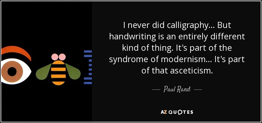 I never did calligraphy... But handwriting is an entirely different kind of thing. It's part of the syndrome of modernism... It's part of that asceticism. - Paul Rand