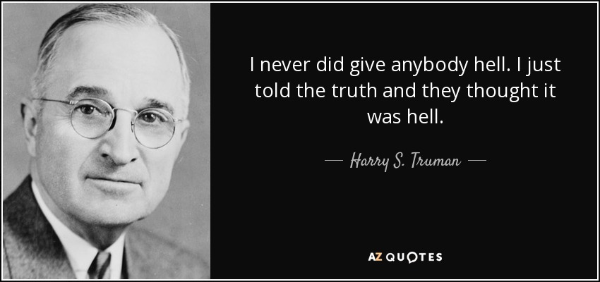 I never did give anybody hell. I just told the truth and they thought it was hell. - Harry S. Truman