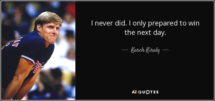 I never did. I only prepared to win the next day. - Karch Kiraly