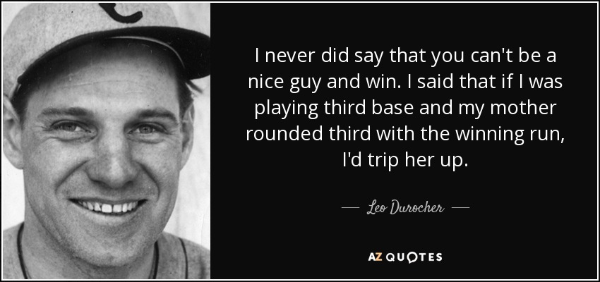 Leo Durocher quote: I never did say that you can't be a nice