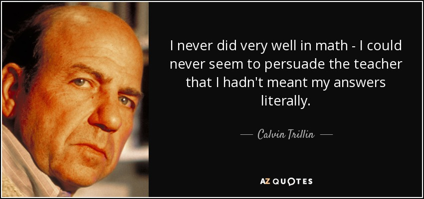 I never did very well in math - I could never seem to persuade the teacher that I hadn't meant my answers literally. - Calvin Trillin