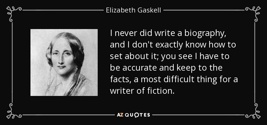 I never did write a biography, and I don't exactly know how to set about it; you see I have to be accurate and keep to the facts, a most difficult thing for a writer of fiction. - Elizabeth Gaskell
