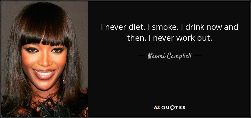 I never diet. I smoke. I drink now and then. I never work out. - Naomi Campbell