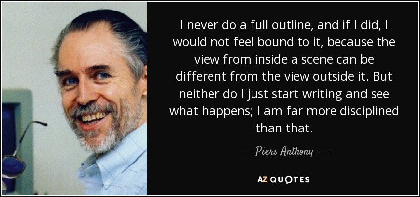 I never do a full outline, and if I did, I would not feel bound to it, because the view from inside a scene can be different from the view outside it. But neither do I just start writing and see what happens; I am far more disciplined than that. - Piers Anthony