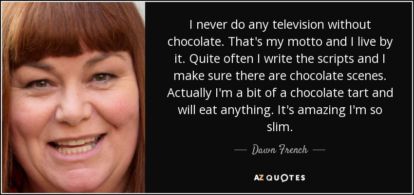 I never do any television without chocolate. That's my motto and I live by it. Quite often I write the scripts and I make sure there are chocolate scenes. Actually I'm a bit of a chocolate tart and will eat anything. It's amazing I'm so slim. - Dawn French