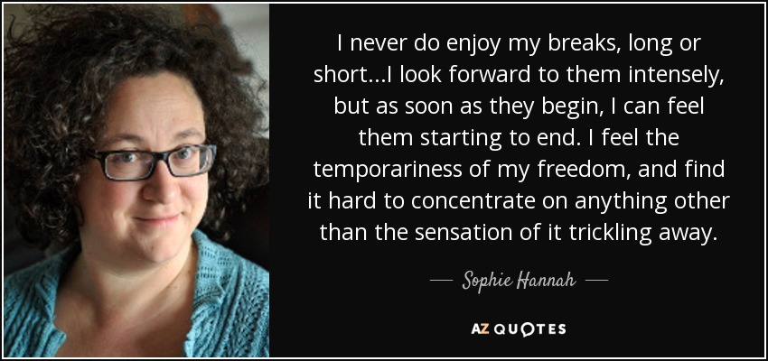I never do enjoy my breaks, long or short...I look forward to them intensely, but as soon as they begin, I can feel them starting to end. I feel the temporariness of my freedom, and find it hard to concentrate on anything other than the sensation of it trickling away. - Sophie Hannah