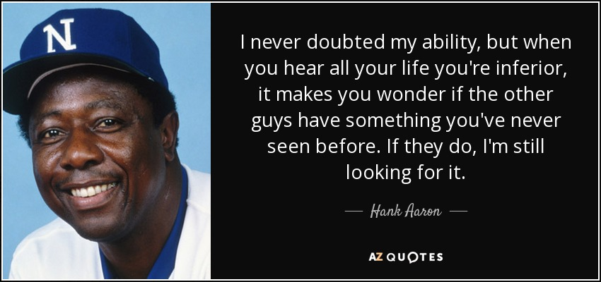 I never doubted my ability, but when you hear all your life you're inferior, it makes you wonder if the other guys have something you've never seen before. If they do, I'm still looking for it. - Hank Aaron